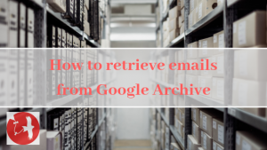 How to retrieve emails from Google Archive